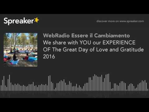 We share with YOU our EXPERIENCE OF The Great Day of Love and Gratitude 2016