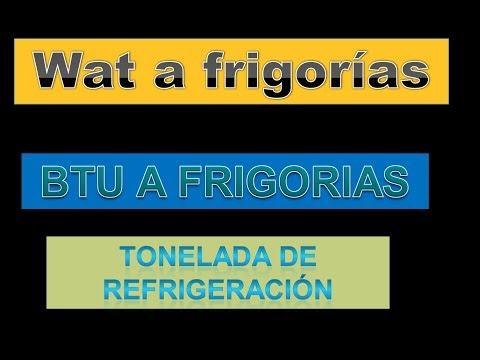 CÓMO PASAR DE WATT A FRIGORÍAS ..DE BTU A FRIGORÍAS  DE TR A WATT