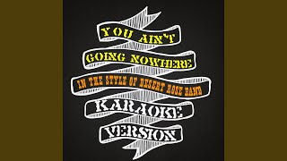 You Ain't Going Nowhere (In the Style of Desert Rose Band) (Karaoke Version)