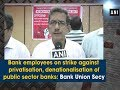 Bank employees on strike against privatisation of public sector banks: Bank Union Secy