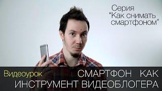 """Смартфон как инструмент видеоблогера. Видеоурок. Cерия """"Как снимать смартфоном"""""""
