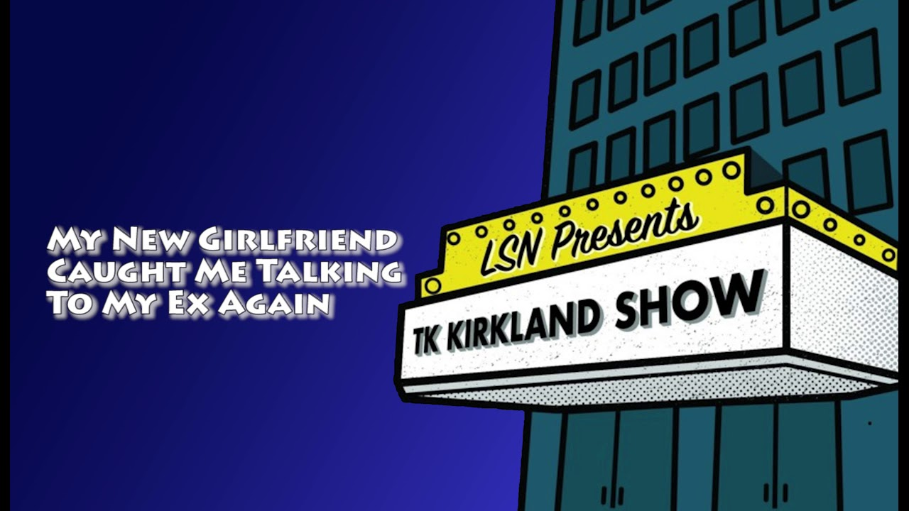 TK Kirkland Show: My New Girlfriend Caught Me Talking To My Ex Again