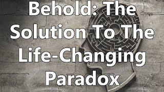 Behold: The Solution To The Life-Changing Paradox