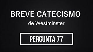 Breve Catecismo - Pergunta 77