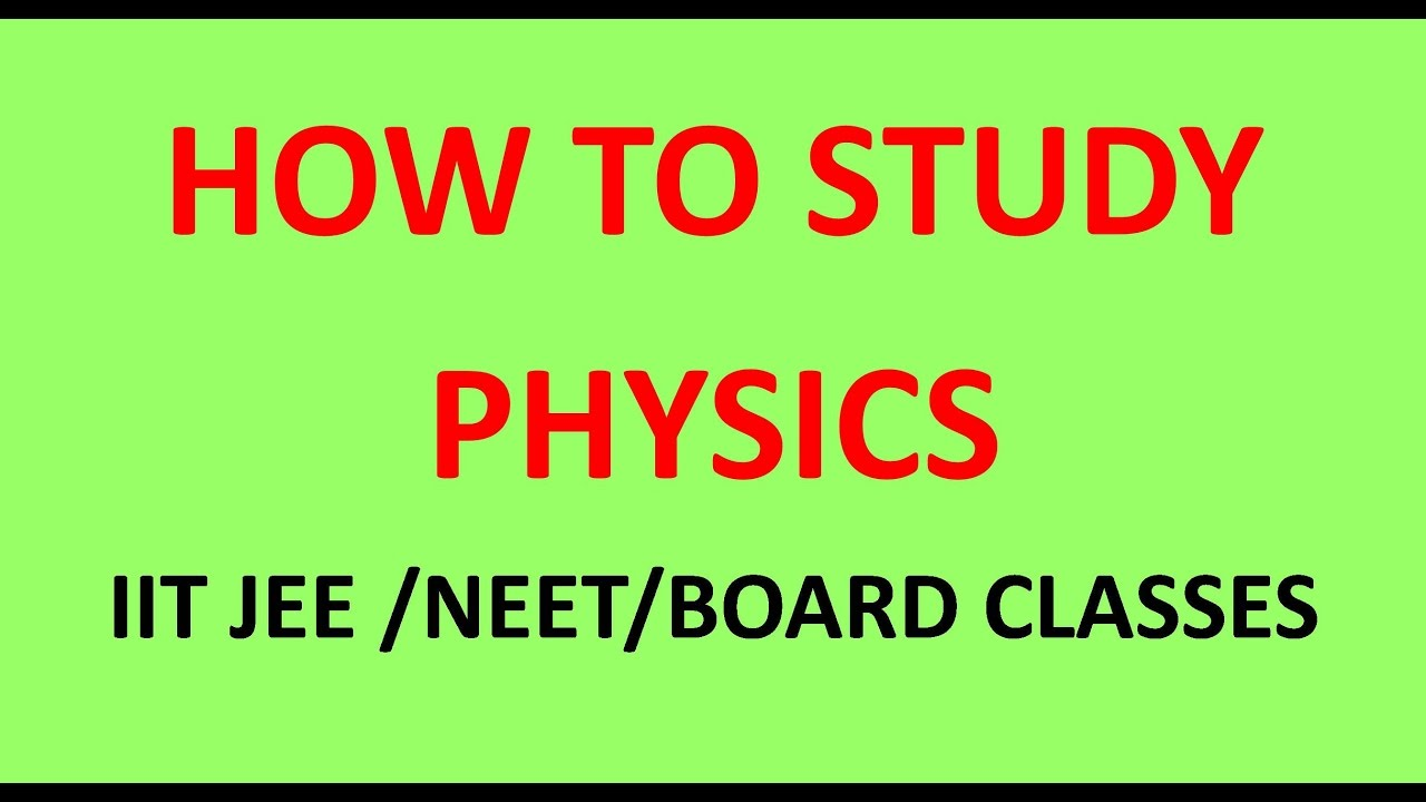 HOW TO STUDY PHYSICS FOR IIT JEE NEET PMT BOARD ENGINEERING & MEDICAL EXAMS