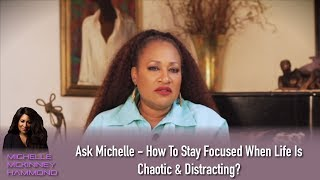 Ask Michelle - How To Stay Focused When Life Is Chaotic & Distracting?