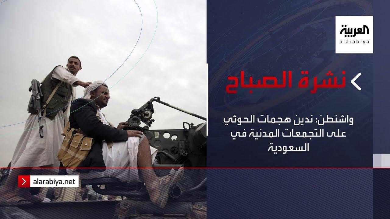 نشرة الصباح | واشنطن: ندين هجمات الحوثي على التجمعات المدنية في السعودية  - نشر قبل 5 ساعة