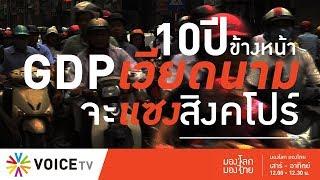 มองโลก มองไทย - 10 ปี ข้างหน้า GDP เวียดนามจะแซงสิงคโปร์