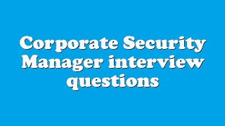 Corporate Security Manager interview questions