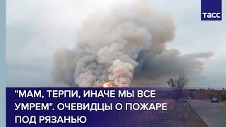 \Мам терпи иначе мы все умрем\. Очевидцы о пожаре под Рязанью