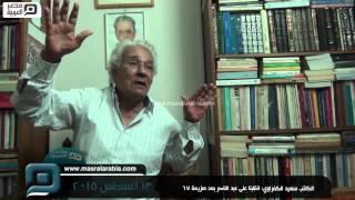 مصر العربية | الكاتب سعيد الكفراوي: انقلبنا على عبد الناصر بعد هزيمة 67