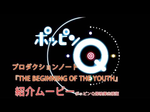 「ポッピンQ」プロダクションノート『THE BEGINNING OF THE YOUTH』紹介動画