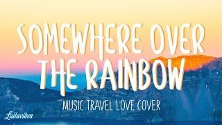 Somewhere Over The Rainbow - Music Travel Love Cover (Lyrics)