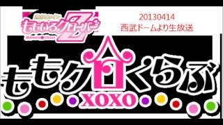 ももクロくらぶxoxo 20130414 放送 西武ドームから生放送