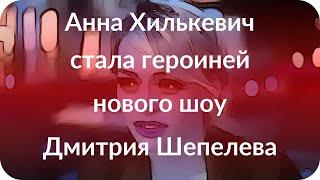 Анна Хилькевич стала героиней нового шоу Дмитрия Шепелева