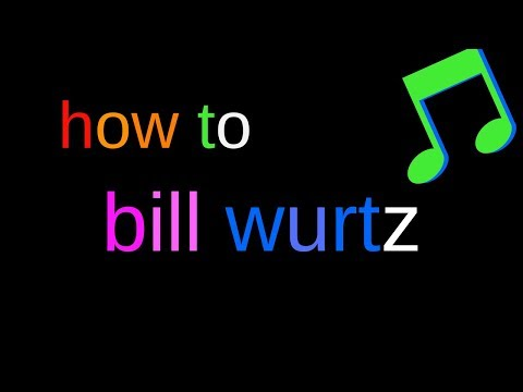how to bill wurtz
