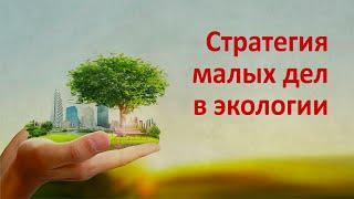 Стратегия малых дел в экологии(О стратегии малых дел в экологии. Мысли глобально - действуй локально! О маленьких изобретениях и правильно..., 2016-04-04T08:18:33.000Z)