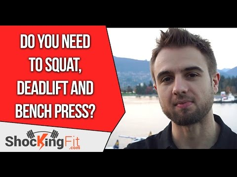 Do You Need To Squat, Deadlift and Bench Press?
