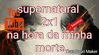 SUPERNATURAL 2X1 NA HORA DA MINHA MORTE *MORTE DE JHON*