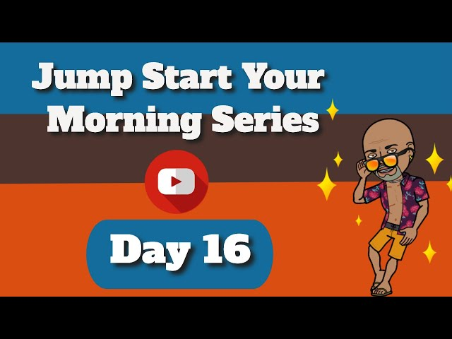 Day 16  Happy Morning, Jump Start Your Morning Series