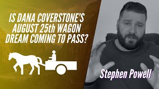 IS DANA COVERSTONE'S AUGUST 25th WAGON DREAM COMING TO PASS? | Stephen Powell