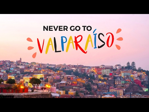 NEVER GO TO VALPARAISO (CHILI)