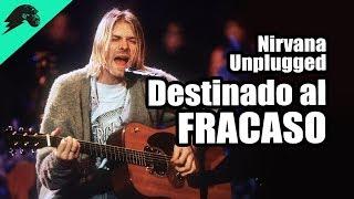 Nirvana - Unplugged. Un Desastre que salió Bien