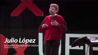 Los sueños huidizos de un músico: Julio López at TEDxUFRO