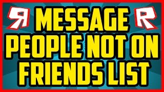 ROBLOX HOW TO MESSAGE PEOPLE THAT ARE NOT ON YOUR FRIENDS LIST 2017 - Message People On Roblox