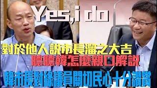 韓國瑜市長沒做滿就離開,是對高雄不負責嗎?聽聽市長怎麼說!|天下武功唯快不破,政治語言唯真不破!