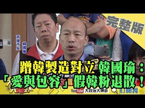 2019.04.25大政治大爆卦完整版(下)蹭韓製造對立 韓國瑜:「愛與包容」假韓粉退散!