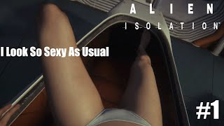 Alien Isolation Part 1 - I Look So Sexy As Usual