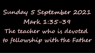 Sunday 5 Sept 21 (Mark 1:35-39)  The teacher who is devoted to fellowship with the Father