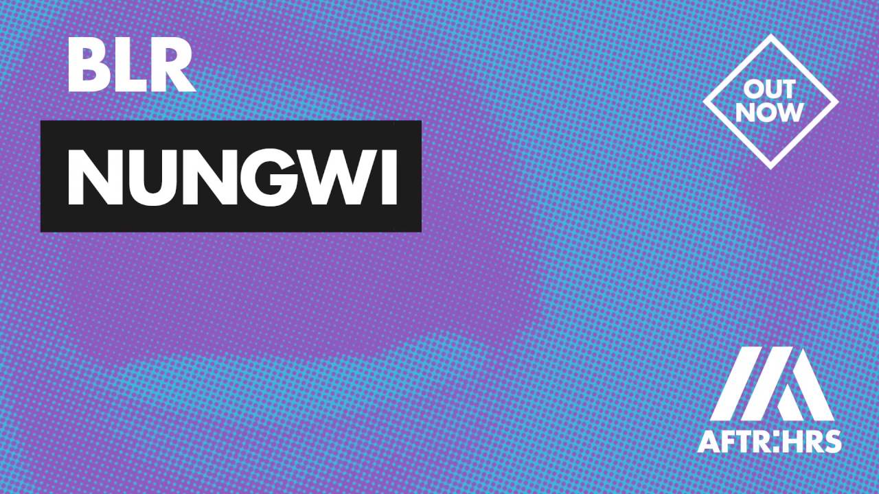 Download BLR - NUNGWI [OUT NOW]