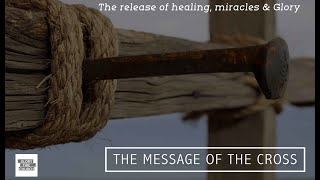 The Message of the Cross The release of miracles healings glory
