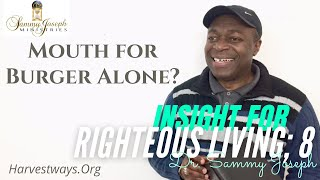 Insight for Righteous Living, Pt. 8 | 'Mouth for Burger Alone?' | Dr. Sammy Joseph