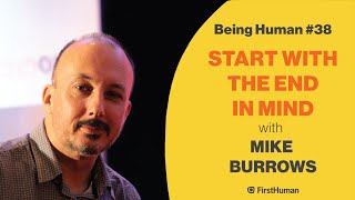 #38 START WITH THE END IN MIND - MIKE BURROWS | Being Human