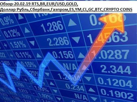 Обзор-20.02.19 RTS,BR,EUR/USD,GOLD, Доллар Рубль,Сбербанк,Газпром,ES,YM,CL,GC,BTC,CRYPTO COINS