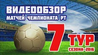 Видеообзор 7 тура чемпионата РТ по футболу(, 2016-07-07T18:47:13.000Z)