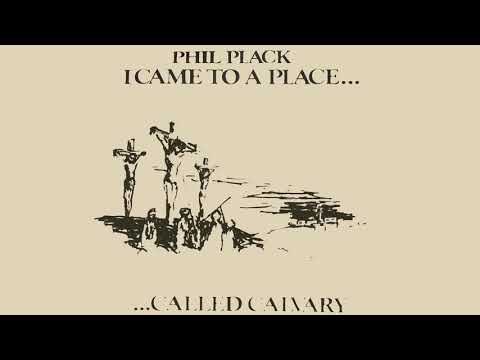 Phil Plack - I Came to a Place Called Calvary