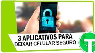 3 Aplicativos para deixar seu celular mais seguro