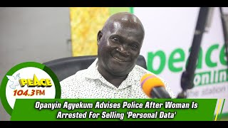 Opanyin Agyekum Advises Police After Woman Is Arrested For Selling 'Personal Data'