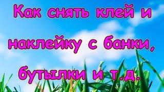 Как снять наклейку и клей со стеклянной банки, бутылки. (12.18г.) Семья Бровченко.