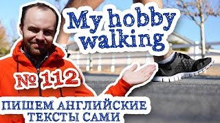 Пишем английские тексты сами Часть 112 My hobby Walking Мое Хобби ходьба