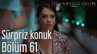 İstanbullu Gelin 61. Bölüm - Süpriz Konuk