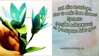 DIY. Blue snowdrops. How to make foam flowers? Голубые подснежники из фоамирана: видео урок