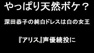 深田恭子が純白ドレスで天然ボケ?『アリス』声優続投がよほどうれしか...