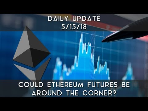 Daily Update (5/15/2018) | Could Ethereum futures be around the corner?