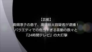【芸能】高畑淳子の息子、高畑裕太容疑者が逮捕! バラエティでの危うす...