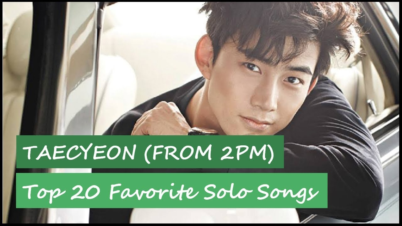 Top 20 Favorite Taecyeon (from 2PM) Solo Songs | September 2018